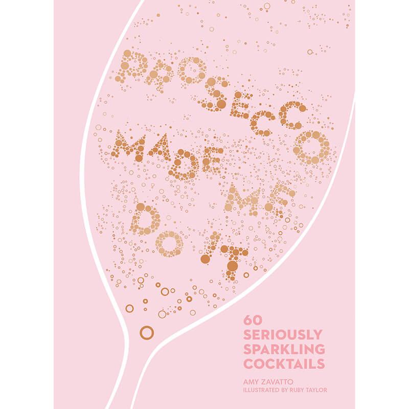 Prosecco Made Me Do It - 60 Seriously Sparkling Cocktails